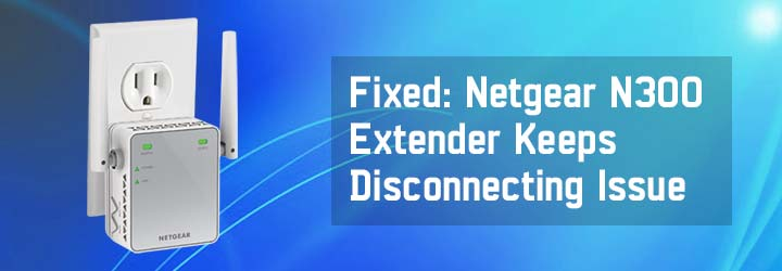 Fixed: Netgear N300 Extender Keeps Disconnecting Issue